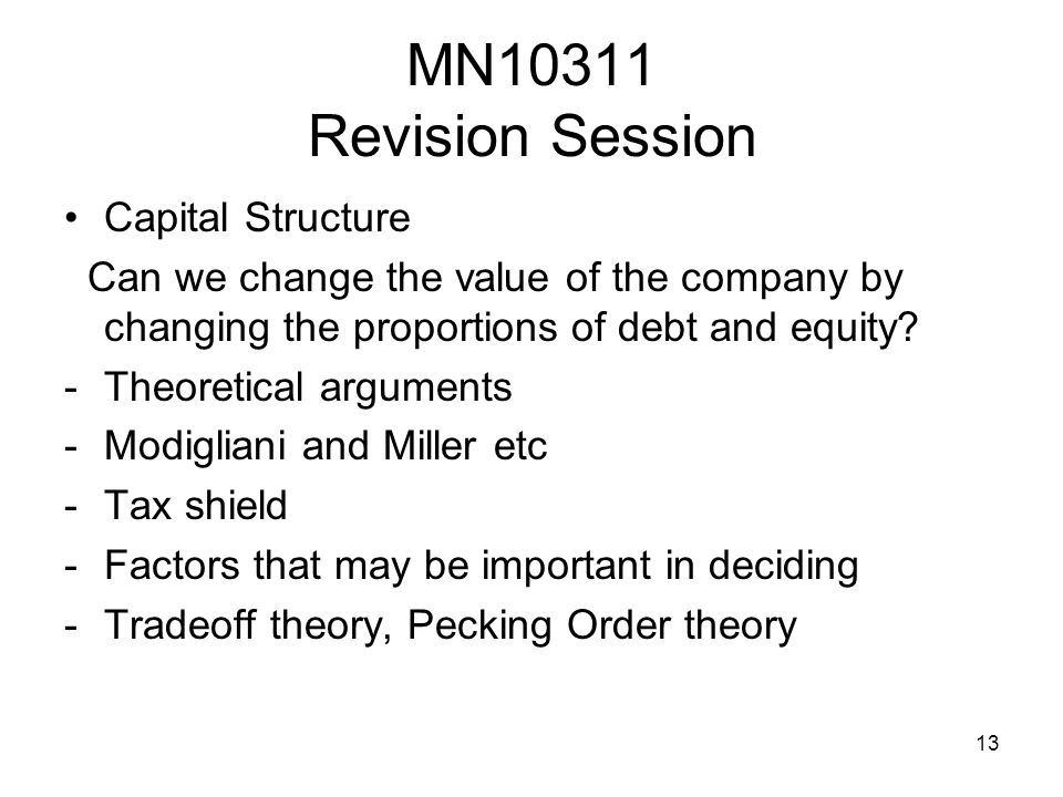 13 MN10311 Revision Session Capital Structure Can we change the value of the company by changing the proportions of debt and equity.