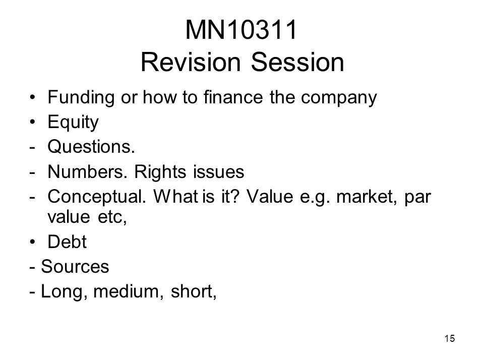 15 MN10311 Revision Session Funding or how to finance the company Equity -Questions. -Numbers. Rights issues -Conceptual. What is it? Value e.g. marke