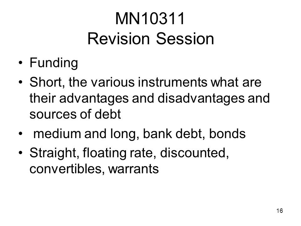 16 MN10311 Revision Session Funding Short, the various instruments what are their advantages and disadvantages and sources of debt medium and long, bank debt, bonds Straight, floating rate, discounted, convertibles, warrants