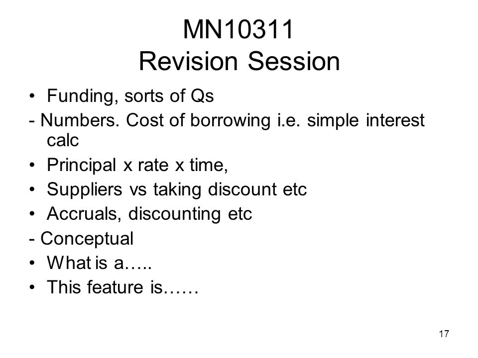 17 MN10311 Revision Session Funding, sorts of Qs - Numbers. Cost of borrowing i.e. simple interest calc Principal x rate x time, Suppliers vs taking d