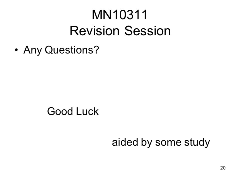 20 MN10311 Revision Session Any Questions? Good Luck aided by some study