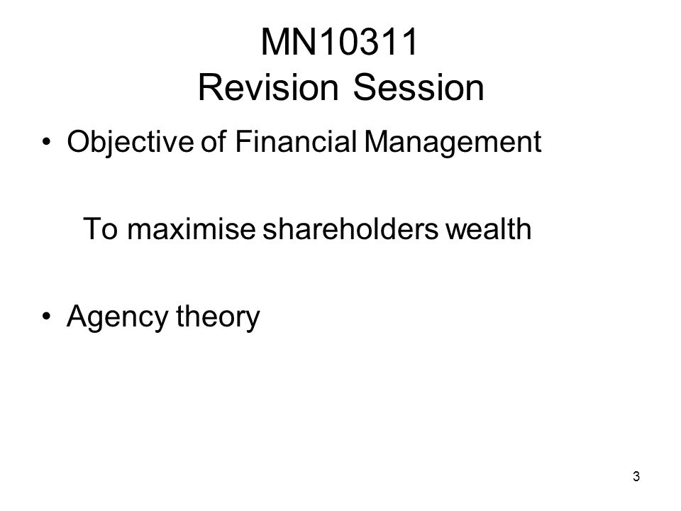 3 MN10311 Revision Session Objective of Financial Management To maximise shareholders wealth Agency theory