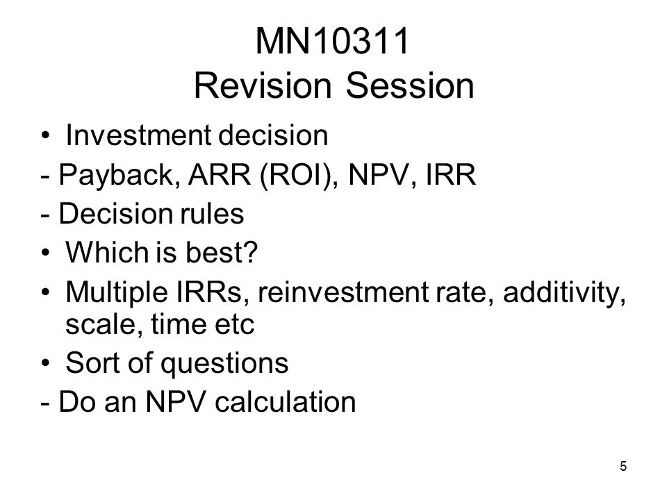 5 MN10311 Revision Session Investment decision - Payback, ARR (ROI), NPV, IRR - Decision rules Which is best? Multiple IRRs, reinvestment rate, additi