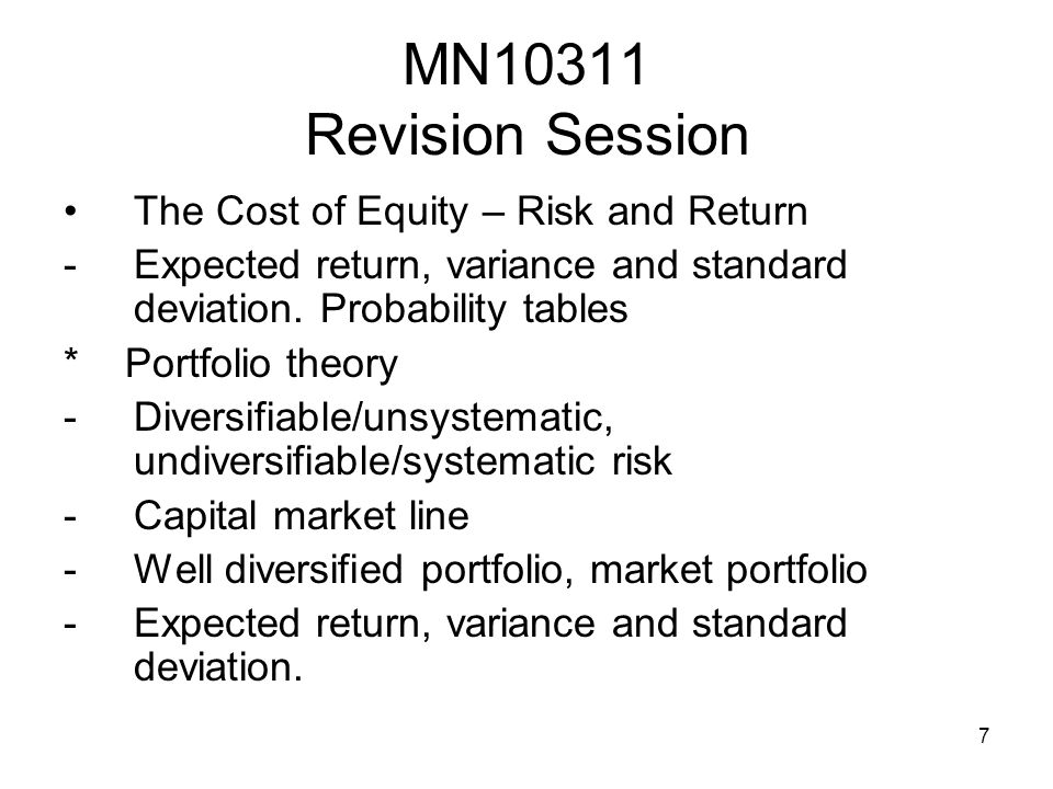 7 MN10311 Revision Session The Cost of Equity – Risk and Return -Expected return, variance and standard deviation. Probability tables * Portfolio theo