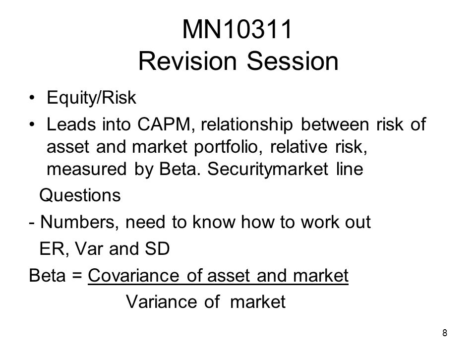 8 MN10311 Revision Session Equity/Risk Leads into CAPM, relationship between risk of asset and market portfolio, relative risk, measured by Beta.