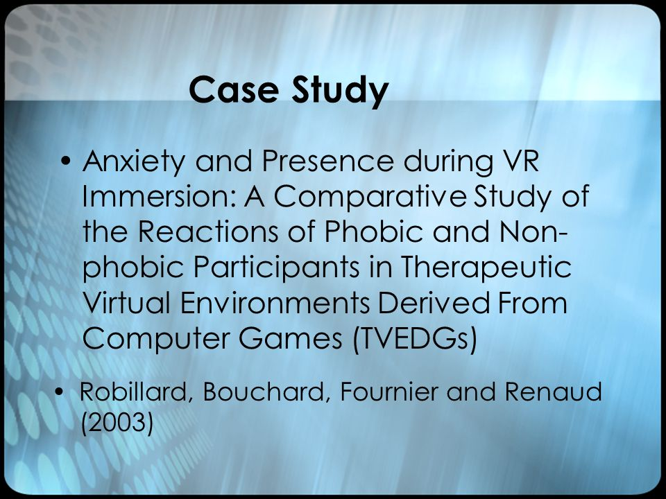 Case Study Anxiety and Presence during VR Immersion: A Comparative Study of the Reactions of Phobic and Non- phobic Participants in Therapeutic Virtual Environments Derived From Computer Games (TVEDGs) Robillard, Bouchard, Fournier and Renaud (2003)