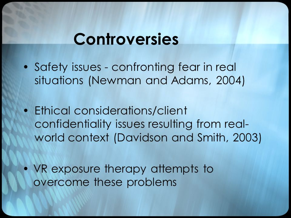 Controversies VR exposure therapy attempts to overcome these problems Safety issues - confronting fear in real situations (Newman and Adams, 2004) Ethical considerations/client confidentiality issues resulting from real- world context (Davidson and Smith, 2003)