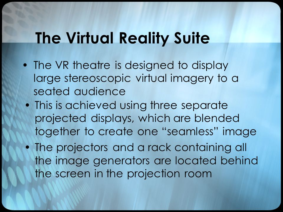 The Virtual Reality Suite This is achieved using three separate projected displays, which are blended together to create one seamless image The projectors and a rack containing all the image generators are located behind the screen in the projection room The VR theatre is designed to display large stereoscopic virtual imagery to a seated audience