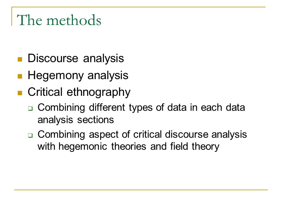 The methods Discourse analysis Hegemony analysis Critical ethnography Combining different types of data in each data analysis sections Combining aspect of critical discourse analysis with hegemonic theories and field theory