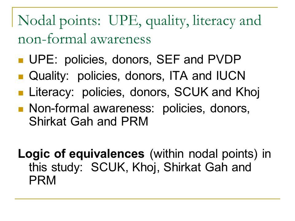 Nodal points: UPE, quality, literacy and non-formal awareness UPE: policies, donors, SEF and PVDP Quality: policies, donors, ITA and IUCN Literacy: policies, donors, SCUK and Khoj Non-formal awareness: policies, donors, Shirkat Gah and PRM Logic of equivalences (within nodal points) in this study: SCUK, Khoj, Shirkat Gah and PRM
