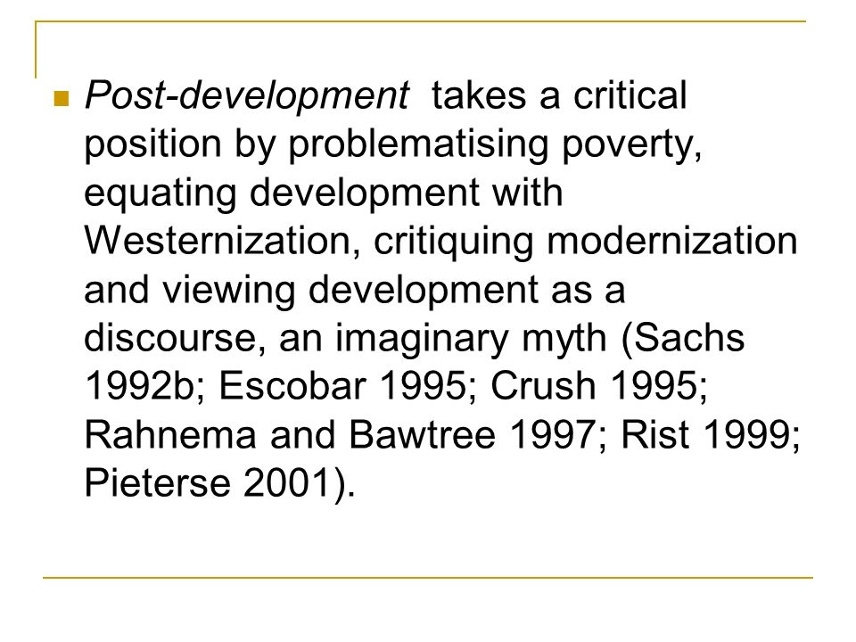 Post-development takes a critical position by problematising poverty, equating development with Westernization, critiquing modernization and viewing development as a discourse, an imaginary myth (Sachs 1992b; Escobar 1995; Crush 1995; Rahnema and Bawtree 1997; Rist 1999; Pieterse 2001).