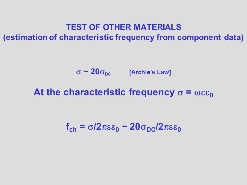 TEST OF OTHER MATERIALS (estimation of characteristic frequency from component data) ~ 20 DC [Archies Law] At the characteristic frequency = 0 f ch = /2 0 ~ 20 DC /2 0