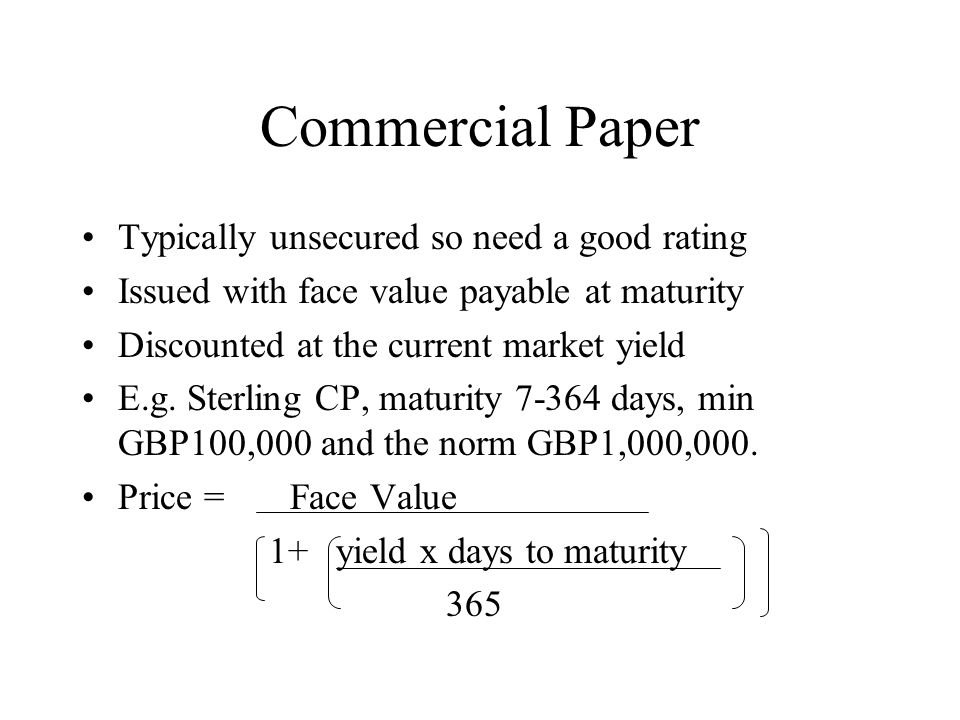 Commercial Paper Typically unsecured so need a good rating Issued with face value payable at maturity Discounted at the current market yield E.g.