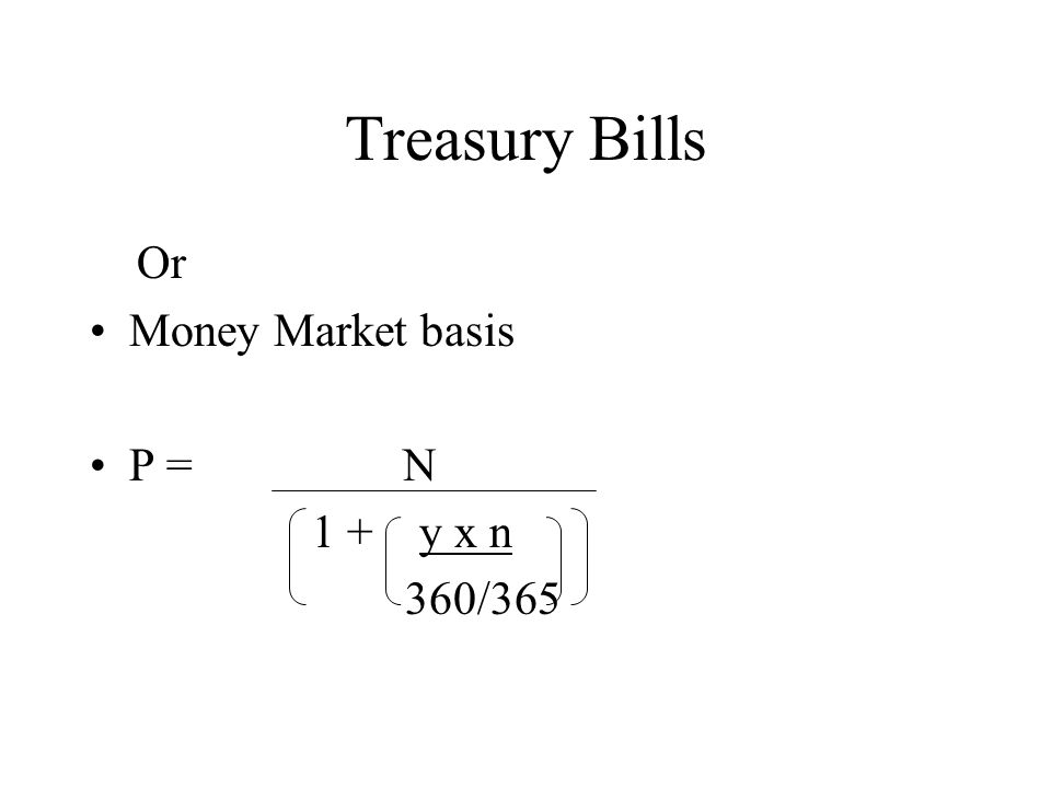 Treasury Bills Or Money Market basis P = N 1 + y x n 360/365