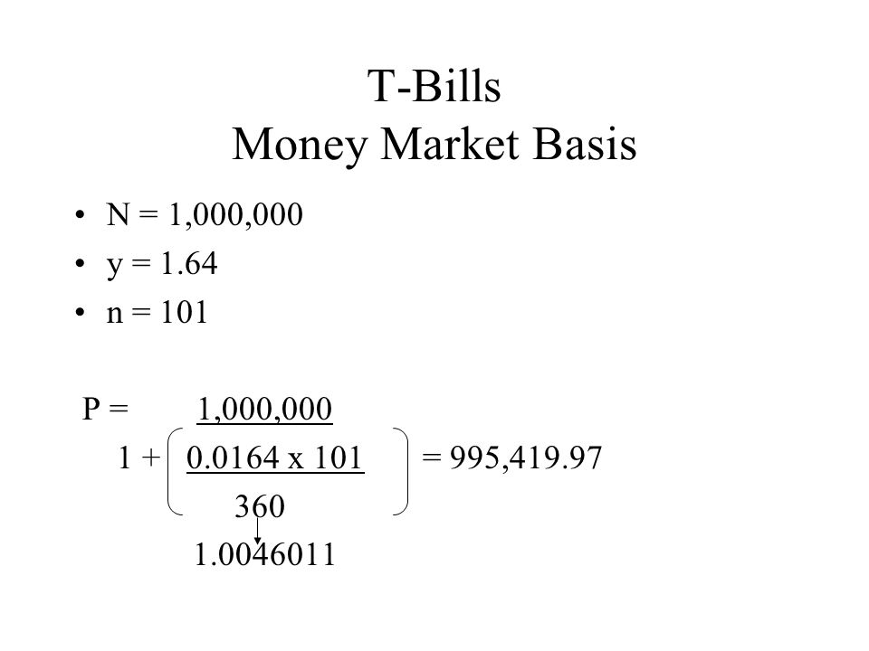 T-Bills Money Market Basis N = 1,000,000 y = 1.64 n = 101 P = 1,000,000 1 + 0.0164 x 101 = 995,419.97 360 1.0046011
