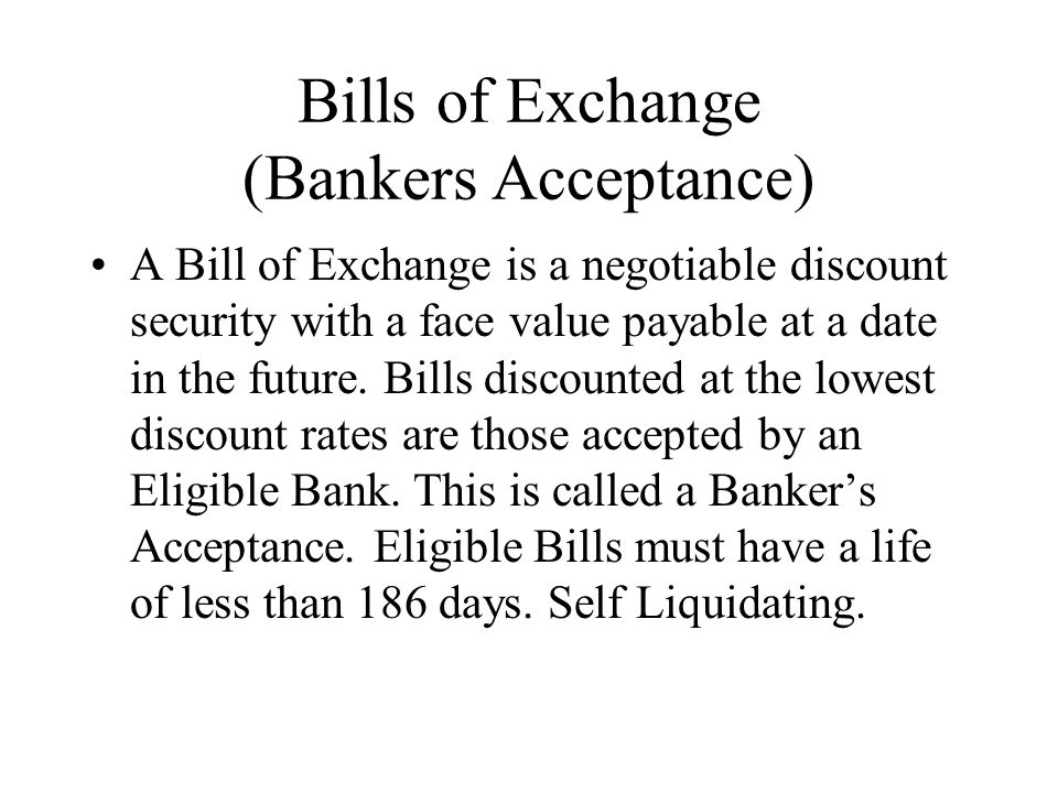 Bills of Exchange (Bankers Acceptance) A Bill of Exchange is a negotiable discount security with a face value payable at a date in the future.