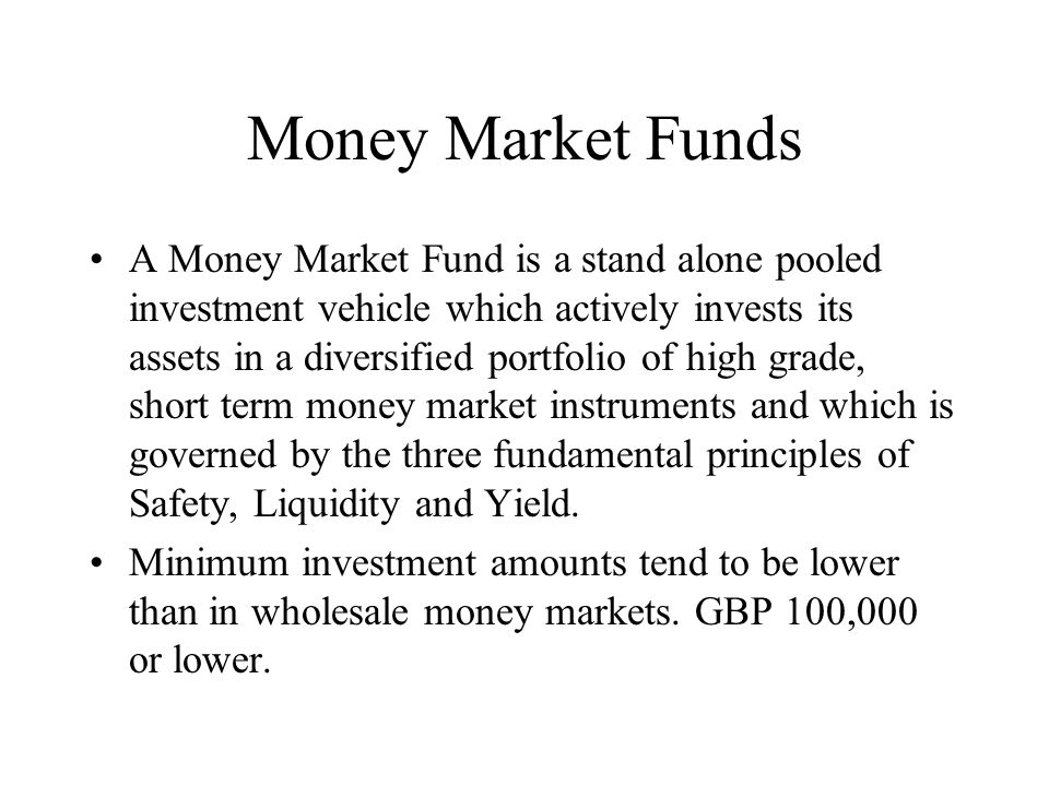 Money Market Funds A Money Market Fund is a stand alone pooled investment vehicle which actively invests its assets in a diversified portfolio of high grade, short term money market instruments and which is governed by the three fundamental principles of Safety, Liquidity and Yield.