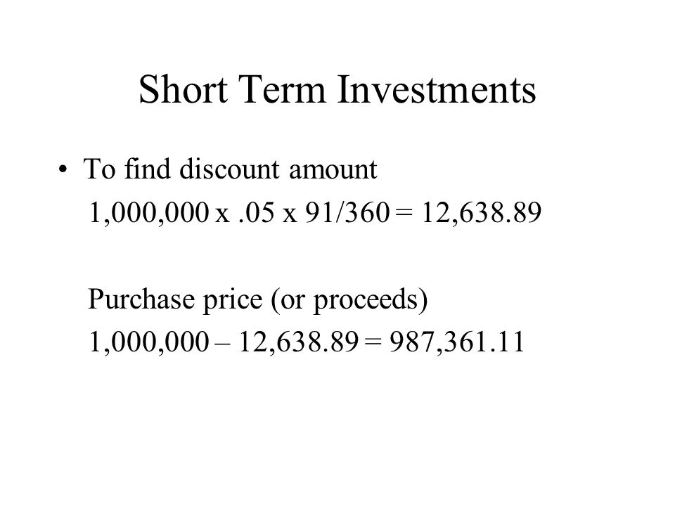 Short Term Investments To find discount amount 1,000,000 x.05 x 91/360 = 12,638.89 Purchase price (or proceeds) 1,000,000 – 12,638.89 = 987,361.11