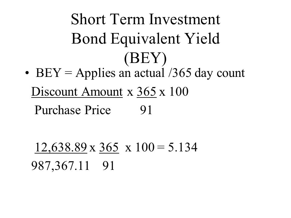 Short Term Investment Bond Equivalent Yield (BEY) BEY = Applies an actual /365 day count Discount Amount x 365 x 100 Purchase Price 91 12,638.89 x 365 x 100 = 5.134 987,367.11 91