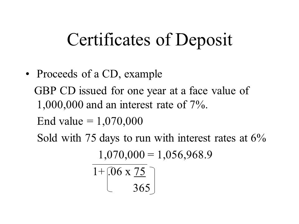 Certificates of Deposit Proceeds of a CD, example GBP CD issued for one year at a face value of 1,000,000 and an interest rate of 7%.