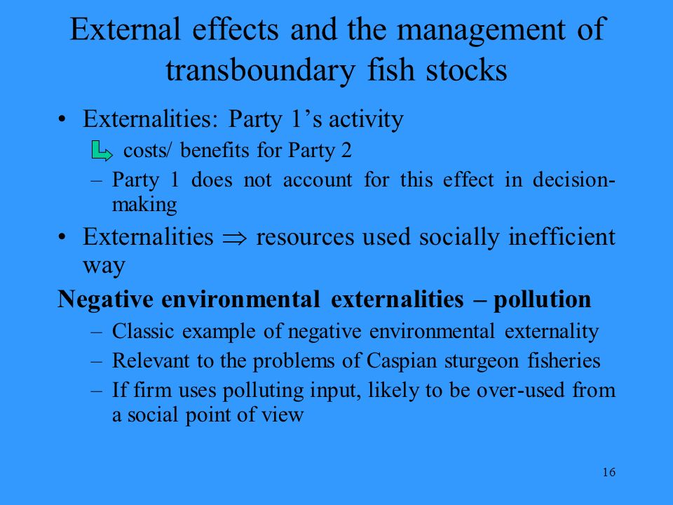 16 External effects and the management of transboundary fish stocks Externalities: Party 1s activity costs/ benefits for Party 2 –Party 1 does not account for this effect in decision- making Externalities resources used socially inefficient way Negative environmental externalities – pollution –Classic example of negative environmental externality –Relevant to the problems of Caspian sturgeon fisheries –If firm uses polluting input, likely to be over-used from a social point of view
