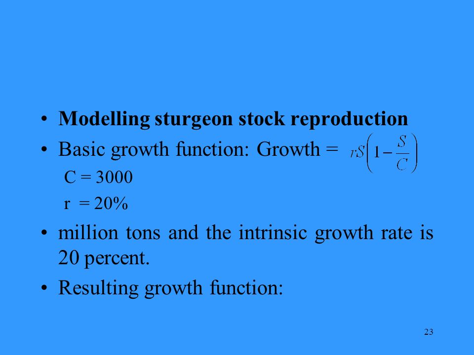 23 Modelling sturgeon stock reproduction Basic growth function: Growth = C = 3000 r = 20% million tons and the intrinsic growth rate is 20 percent.