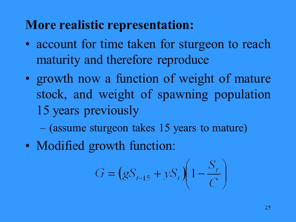 25 More realistic representation: account for time taken for sturgeon to reach maturity and therefore reproduce growth now a function of weight of mature stock, and weight of spawning population 15 years previously –(assume sturgeon takes 15 years to mature) Modified growth function: