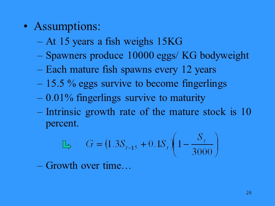 26 Assumptions: –At 15 years a fish weighs 15KG –Spawners produce 10000 eggs/ KG bodyweight –Each mature fish spawns every 12 years –15.5 % eggs survive to become fingerlings –0.01% fingerlings survive to maturity –Intrinsic growth rate of the mature stock is 10 percent.