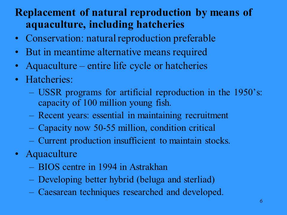 6 Replacement of natural reproduction by means of aquaculture, including hatcheries Conservation: natural reproduction preferable But in meantime alternative means required Aquaculture – entire life cycle or hatcheries Hatcheries: –USSR programs for artificial reproduction in the 1950s: capacity of 100 million young fish.