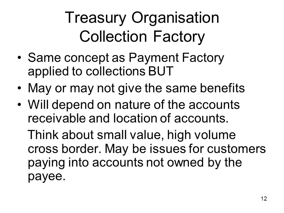 12 Treasury Organisation Collection Factory Same concept as Payment Factory applied to collections BUT May or may not give the same benefits Will depe