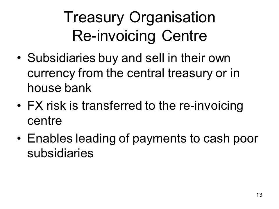 13 Treasury Organisation Re-invoicing Centre Subsidiaries buy and sell in their own currency from the central treasury or in house bank FX risk is tra