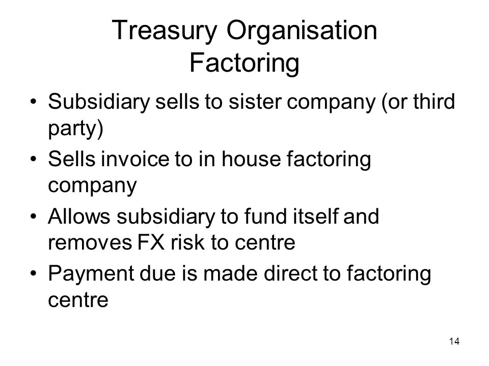 14 Treasury Organisation Factoring Subsidiary sells to sister company (or third party) Sells invoice to in house factoring company Allows subsidiary t