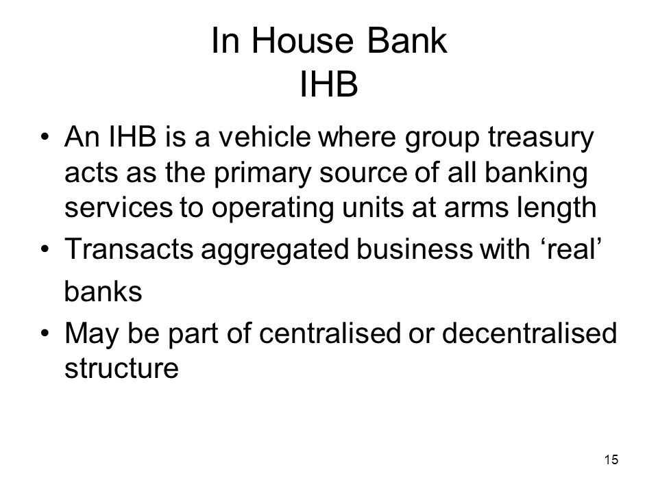 15 In House Bank IHB An IHB is a vehicle where group treasury acts as the primary source of all banking services to operating units at arms length Tra