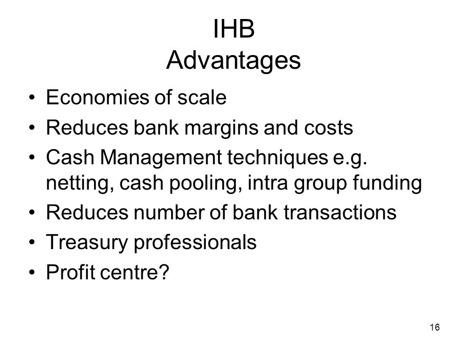 16 IHB Advantages Economies of scale Reduces bank margins and costs Cash Management techniques e.g. netting, cash pooling, intra group funding Reduces