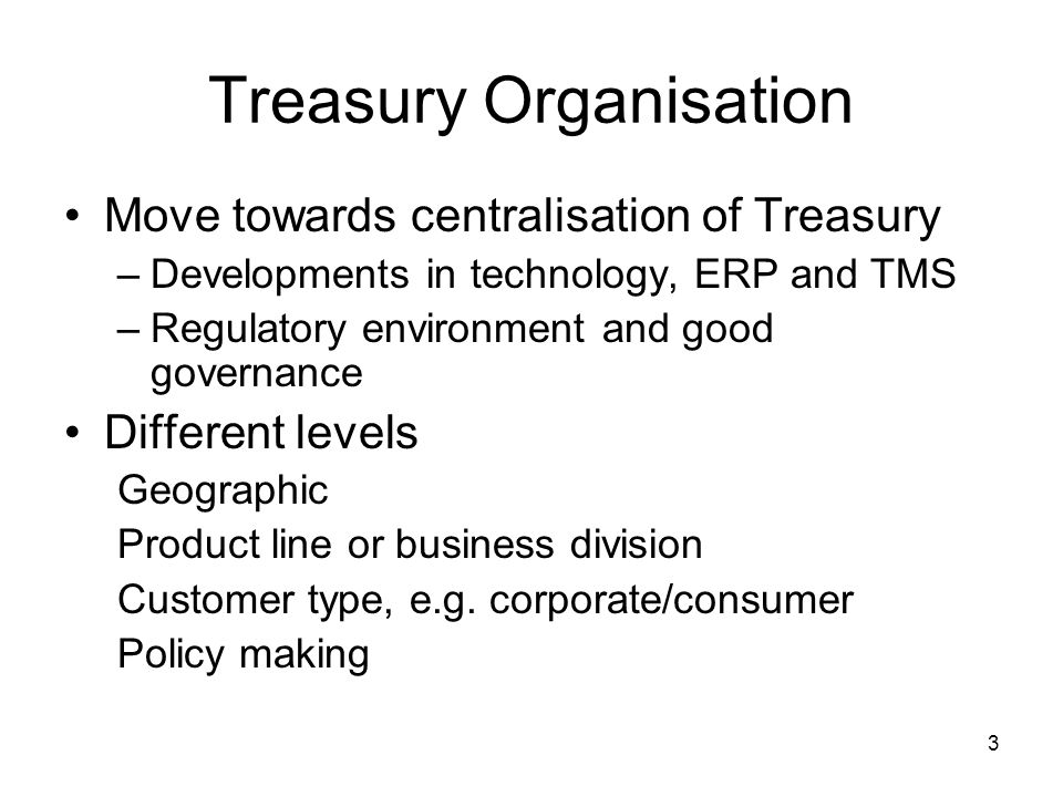 3 Treasury Organisation Move towards centralisation of Treasury –Developments in technology, ERP and TMS –Regulatory environment and good governance D
