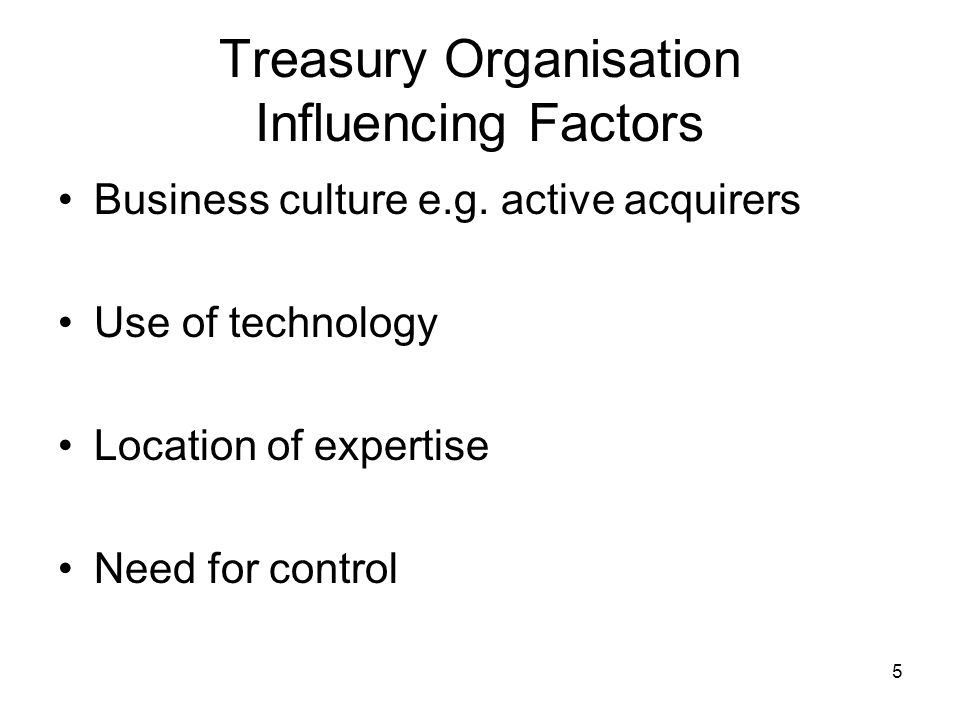 6 Treasury Organisation Disadvantages of a decentralised organisation –Inability to leverage economies of scale –Duplication of functions –Many different systems to support –Cash management activities e.g.