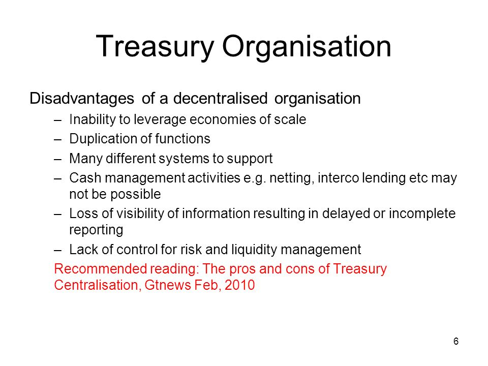 7 Treasury Organisation Disadvantages of a centralised organisation -Loss of autonomy and ownership of results by business units -Local vendor and bank relationships will suffer locally -Need for increased communication and coordination with head office -Lower morale/lack of interest in operating units due to reduced responsibilities and concerns about job losses