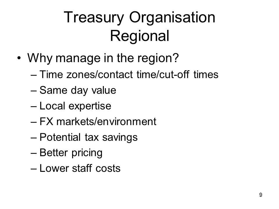 9 Treasury Organisation Regional Why manage in the region? –Time zones/contact time/cut-off times –Same day value –Local expertise –FX markets/environ