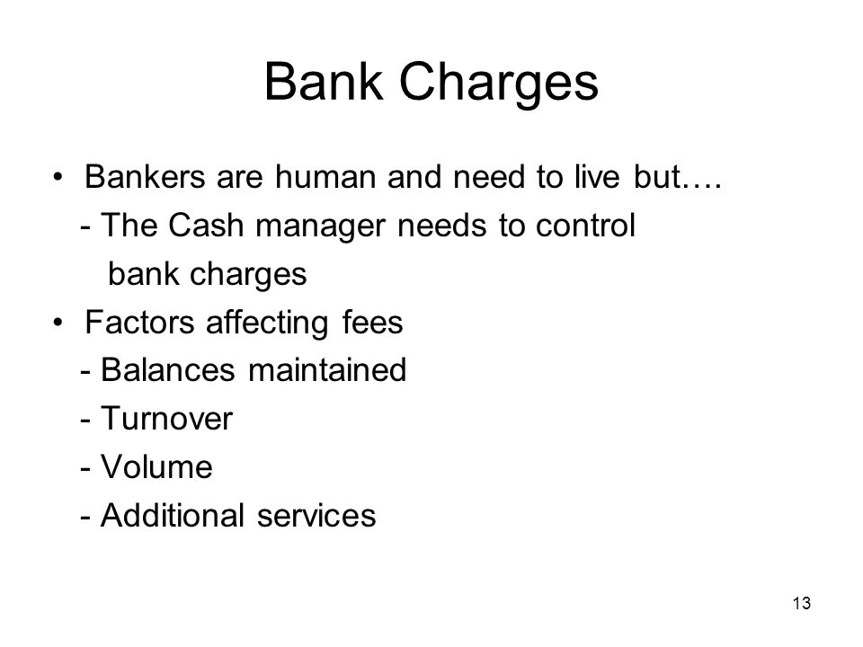 Bank Charges Bankers are human and need to live but…. - The Cash manager needs to control bank charges Factors affecting fees - Balances maintained -