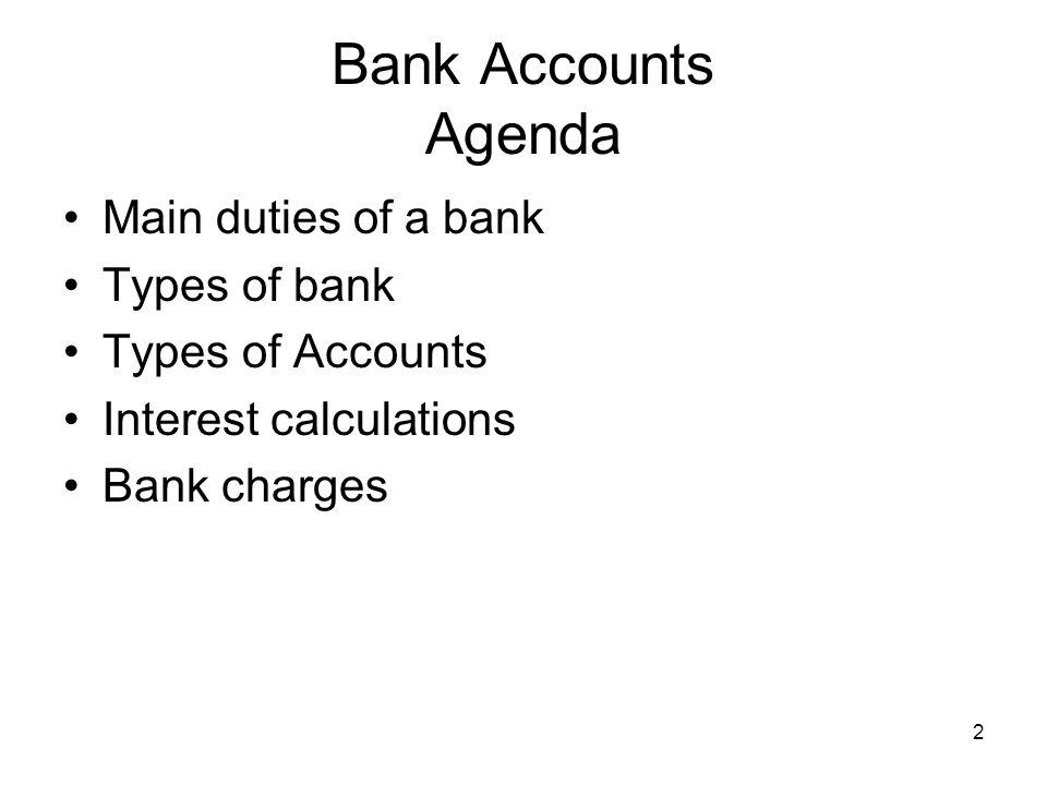 Bank Accounts Agenda Main duties of a bank Types of bank Types of Accounts Interest calculations Bank charges 2