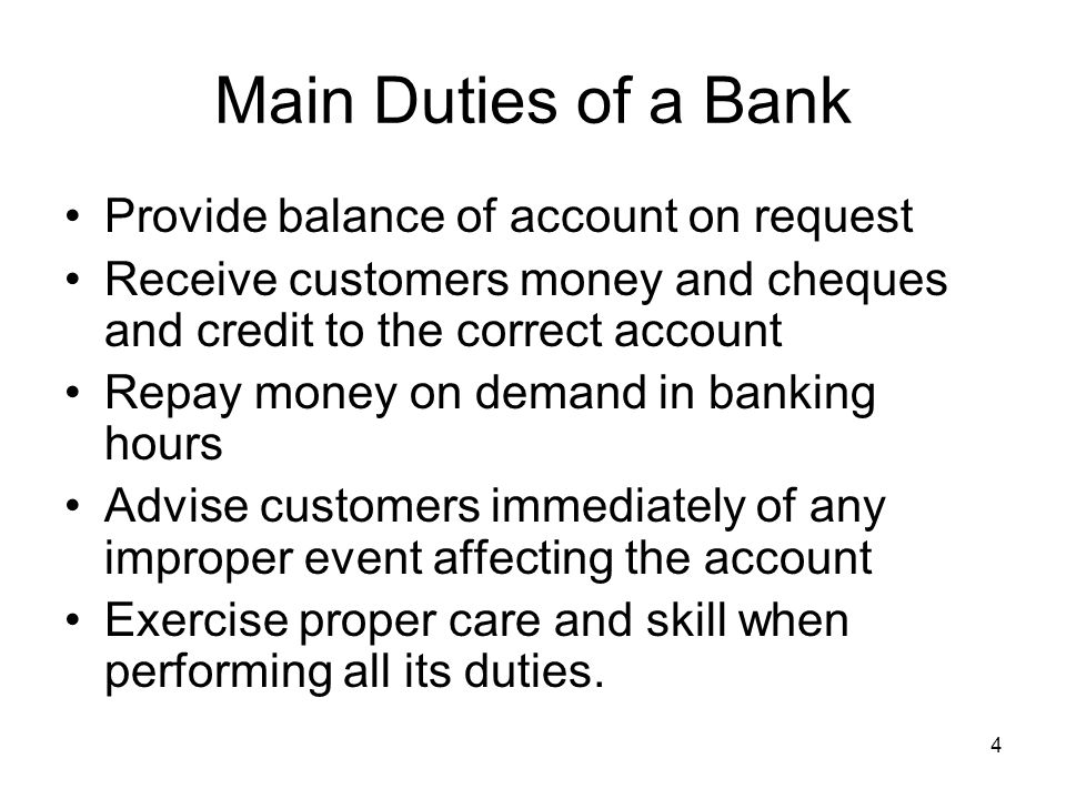 Main Duties of a Bank Provide balance of account on request Receive customers money and cheques and credit to the correct account Repay money on deman