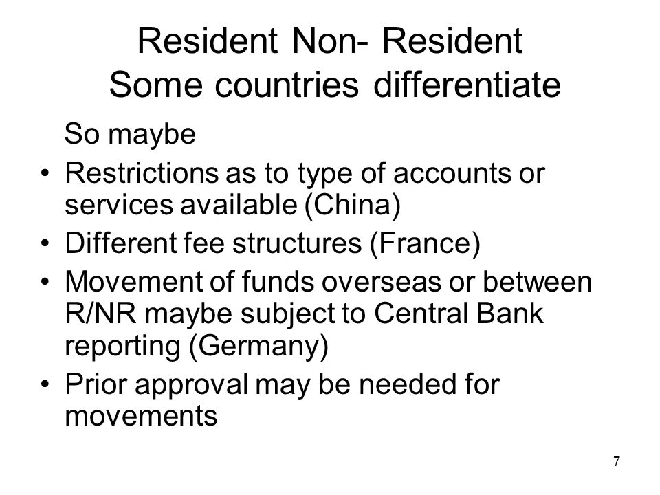 Resident Non- Resident Some countries differentiate So maybe Restrictions as to type of accounts or services available (China) Different fee structure