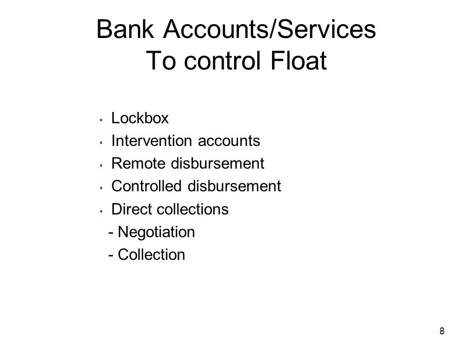 Bank Accounts/Services To control Float Lockbox Intervention accounts Remote disbursement Controlled disbursement Direct collections - Negotiation - C