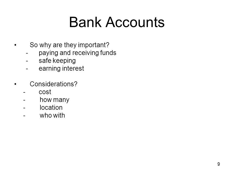Bank Accounts So why are they important? - paying and receiving funds - safe keeping - earning interest Considerations? - cost - how many - location -