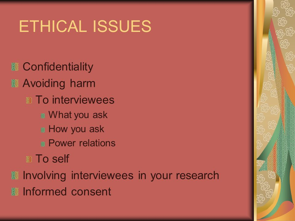 ETHICAL ISSUES Confidentiality Avoiding harm To interviewees What you ask How you ask Power relations To self Involving interviewees in your research Informed consent