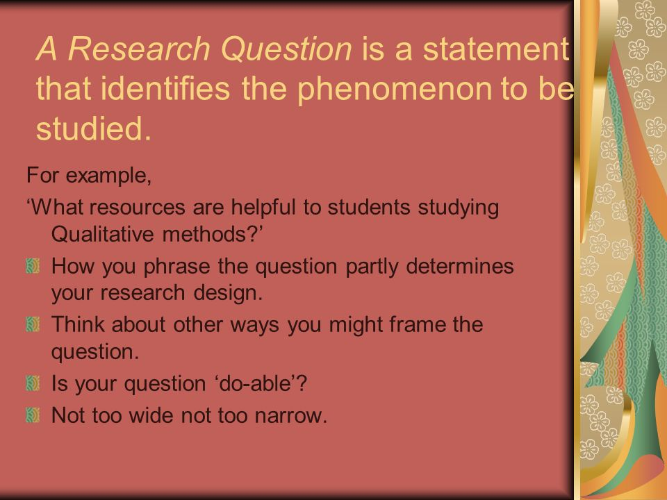 A Research Question is a statement that identifies the phenomenon to be studied.