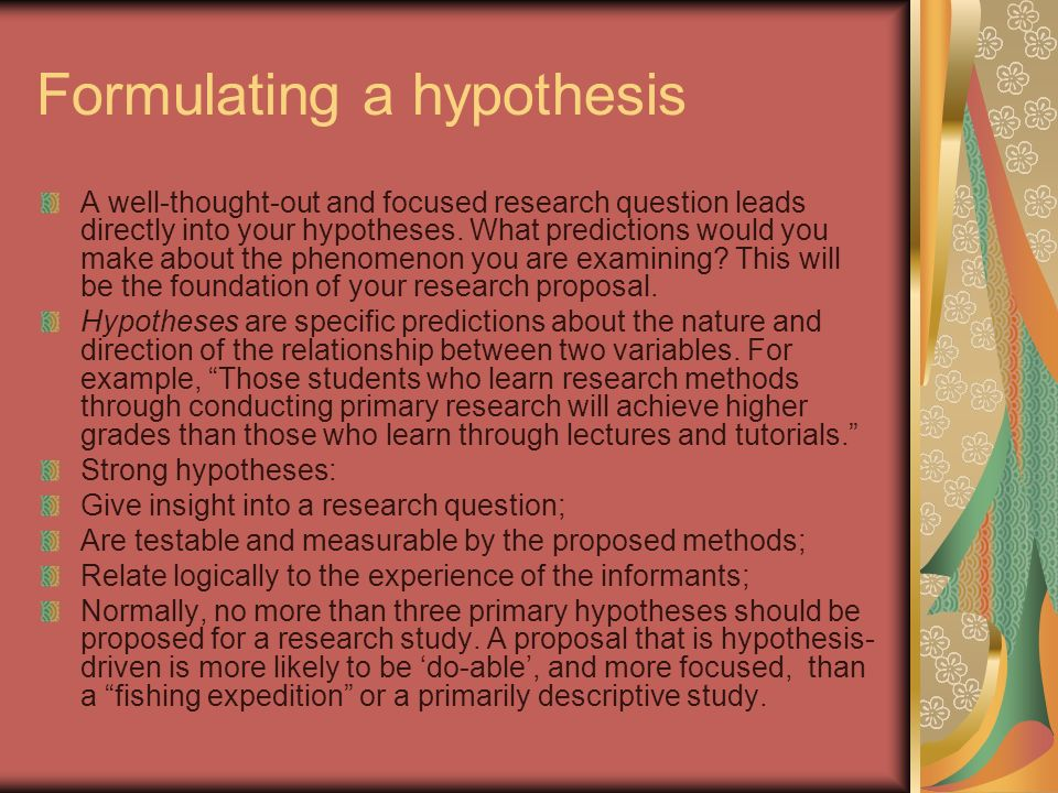 Formulating a hypothesis A well-thought-out and focused research question leads directly into your hypotheses.