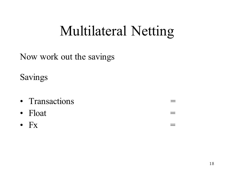 18 Multilateral Netting Now work out the savings Savings Transactions = Float = Fx =