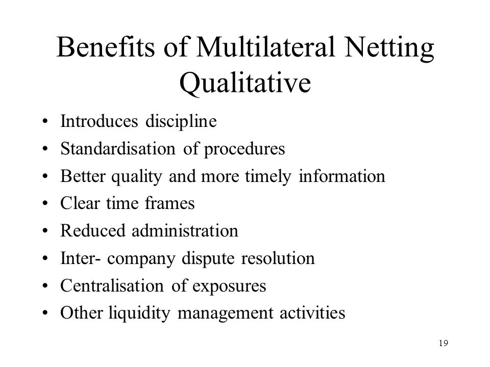 19 Benefits of Multilateral Netting Qualitative Introduces discipline Standardisation of procedures Better quality and more timely information Clear t