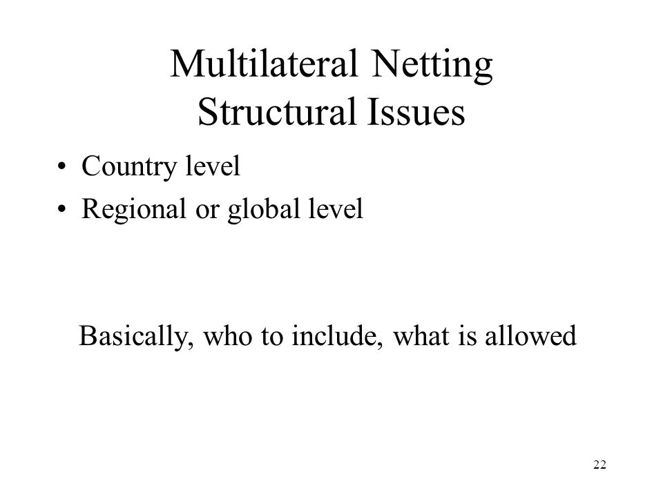 22 Multilateral Netting Structural Issues Country level Regional or global level Basically, who to include, what is allowed